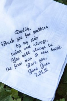 "Handkerchief for a gift for the father of the bride, "" Daddy, Thank you for waling by my side today and always. You will always be the first man I ever loved. Love you."""