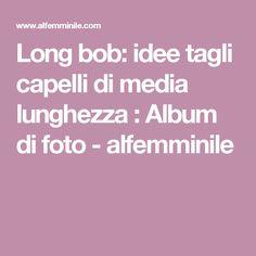 Long bob: idee tagli capelli di media lunghezza : Album di foto - alfemminile