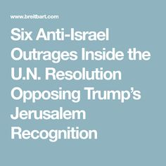 Six Anti-Israel Outrages Inside the U.N. Resolution Opposing Trump's Jerusalem Recognition