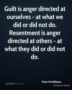 Peter McWilliams Quotes - Guilt is anger directed at ourselves - at what we did or did not do. Resentment is anger directed. Resentment Quotes, Anger Quotes, Quotes To Live By, Me Quotes, Motivational Quotes, Guilt Quotes, Psycho Facts, Speak The Truth, More Than Words