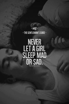Never let a girl sleep mad, or sad