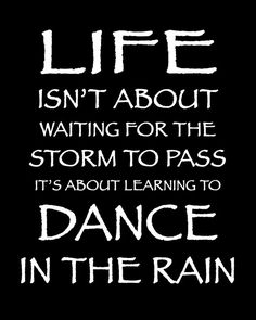 Dancing in the Rain Quote This is very true.  To have a good, happy life you need to work at it.  So get relief from pain at http://PainKickers.com/back-injuries/