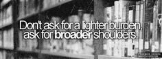Don't ask for a lighter burden, ask for broader shoulders.
