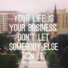 YOUR LIFE IS YOUR BUSINESS. DON'T LET SOMEBODY ELSE RULE IT.