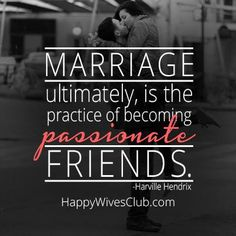 """Marriage ultimately, is the practice of becoming passionate friends."" -Harville Hendrix"