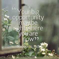 Your big opportunity may be right where you are now. Napoleon Hill