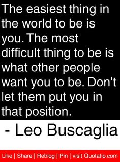 The easiest thing in the world to be is you. The most difficult thing to be is what other people want you to be. Real Quotes, Quotes To Live By, Life Quotes, Quotable Quotes, Motivational Quotes, Inspirational Quotes, Leo Buscaglia Quotes, Virginia Satir, Frases