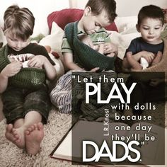 """Let them play with dolls because one day they'll be dads."" L.R.Knost"