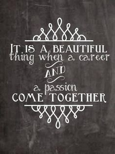 It is a Beautiful thing when a career and a passion come together.