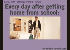 Wait a few years, same thing happens after getting home from work... So True: 15 Hilarious Animated GIFs About High School Life