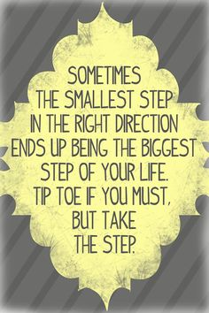 """Sometimes the smallest step in the right direction ends up being the biggest step of your life. Tip toe if you must, but take the step."""""""