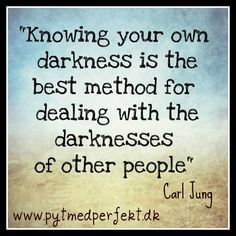 Knowing your own darkness is the best method for dealing with the darknesses of other people.  http://www.pytmedperfekt.dk/