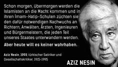 Schon morgen, übermorgen werden die Islamisten an die Macht kommen und in ihren Iman-Hatip-Schulen züchten sie den dafür notwendigen Nachwuchs an Richtern, Anwälten, Ärzten, Ingenieuren und Bürgermeistern, die jeden Teil unseres Staates unterwandern werden. Aber heute will es keiner wahrhaben. — Aziz Nesin (türkischer Gesellschaftskritiker), 1993