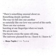 There's something unusual about us, Something deeply spiritual. The way we fall into one another so naturally like our love was carved of the earth. There are star systems bursting at our fingertips when we touch. We are in tune. Our hearts croon the same old song. The universe planned for us. I know it. I know it.