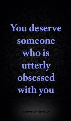You deserve someone who is utterly obsessed with you Best Love Quotes, All Quotes, Quotes To Live By, Favorite Quotes, Motivational Quotes, Funny Quotes, Life Quotes, Inspirational Quotes, Crazy Quotes