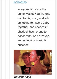 Molly always notices. She's no Sherlock Holmes, but she knows people. Especially Sherlock. Sherlock Fandom, Sherlock Holmes, Jim Moriarty, Sherlock Quotes, Sherlock Humor, Sherlock Season, Watson Sherlock, Molly Hooper