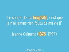 """""""Le secret de ma longévité, c'est que je n'ai jamais rien foutu de ma vie!!"""" Jeanne Calment (1875-1997)"""