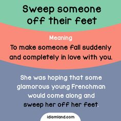 Idiom of the day: Sweep someone off their feet.  Meaning: To make someone fall suddenly and completely in love with you.  Example: She was hoping that some glamorous young Frenchman would come along and sweep her off her feet.