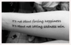 its not about forcing happiness its about not letting sadness wins tattoo