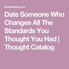 Date Someone Who Changes All The Standards You Thought You Had | Thought Catalog