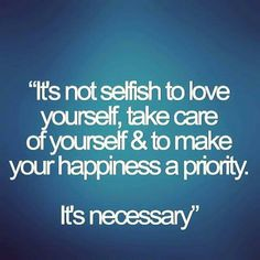 """""""It's not selfish to love yourself, take care of yourself &to make your happiness a priority. It's  necessary """""""
