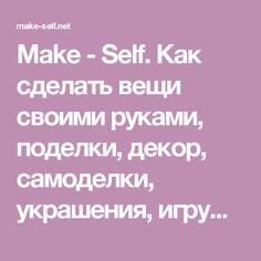 Make - Self. Как сделать вещи своими руками, поделки, декор, самоделки, украшения, игрушки...