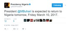 "President Muhammadu Buhari is expected to return to Nigeria tomorrow Friday March 10 2017.  This was revealed in a statement by his special adviser Femi Adesina.  The President left the country on January 19 2017 for a vacation during which he had routine medical check-ups.  Adesina said that the holiday was extended based on doctors' recommendation for further tests and rest.  ""President Buhari expresses appreciation to teeming Nigerians from across the country and beyond who had prayed…"