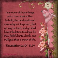 Fear none of those things which thou shalt suffer: behold, the devil shall cast some of you into prison, that ye may be tried; and ye shall have tribulation ten days: be thou faithful unto death, and I will give thee a crown of life.