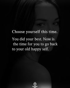 Choose yourself this time. You did your best. Now is the time for you to go back to your old happy self.