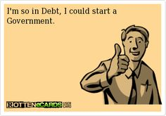 I am so in debt, I could start a government! :P