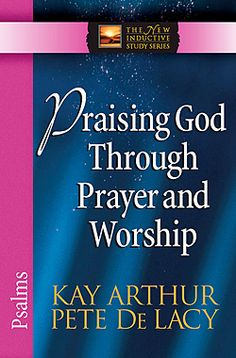 "my summer study of Psalm, ""Praising God Through Prayer and Worship"" by Kay Arthur and Pete De Lacy"