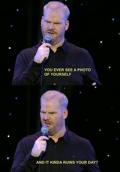 All the time, Jim Gaffigan. All the time.