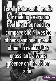 I really hate social media for making everyone feel like they need to compare their lives to others' and one up each other. In reality, the grass isn't always greener on the other side.