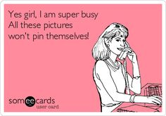 Yes girl, I am super busy All these pictures won't pin themselves! #pintrest #addiction  LOL kind of like I am doing right now when I should be working...