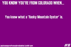 "For those of you who come to Colorado to visit a friend, get taken to a  restaurant, and see ""Rocky Mountain Oyster"" on the menu, and you don't know what it is….don't order  that unless you are very daring."