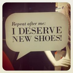 repeat after me: I deserve new shoes, this is what i say every time i see shoes i want
