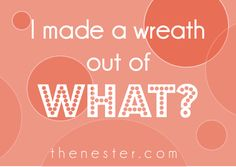 You Made a Wreath Out of What?! A great list of amazing wreaths