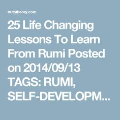 """25 Life Changing Lessons To Learn From Rumi Posted on 2014/09/13 TAGS: RUMI, SELF-DEVELOPMENT by Luminita Saviuc """"Study me as much as you like, you will not know me, for I differ in a hundred ways from what you see me to be. Put yourself behind my eyes and see me as I see myself, for I have chosen to dwell in a place you cannot see."""" ~ Rumi Jalāl ad-Dīn Muhammad Balkhī, also known as Rumi, was a 13th-century Persian poet, jurist, theologian, and Sufi mystic who, in my personal opinion, w..."""