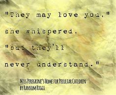 """""""They may love you,"""" she whispered, """"but they'll never understand."""" from Miss Peregrine's Home for Peculiar Children by Ransom Riggs"""