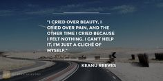 """""""I cried over beauty, I cried over pain, and the other time I cried because I felt nothing. I can't help it. I'm just a cliché of myself."""" #KeanuReeves #Funny #Quote QuotesofGlory.com"""