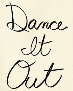 """dance it out"""