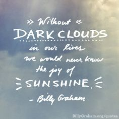 """Without dark clouds in our lives we would never know the joy of sunshine."" -Billy Graham"