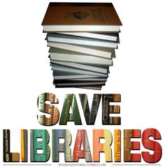 Save Libraries!!!! They're cutting hours at many libraries, it's only a matter of time before the inevitable happens.