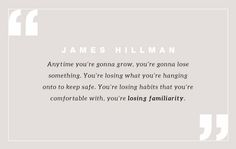 """Anytime you're gonna grow, you're gonna lose something. You're losing what you're hanging onto to keep safe. You're losing habits that you're comfortable with, you're losing familiarity."""" — James Hillman"""