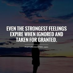 Even the strongest feelings expire when ignored and taken for granted. Feelings quotes on PictureQuotes.com.