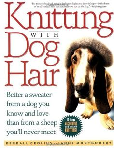 Knitting With Dog Hair: Better A Sweater From A Dog You Know and Love Than From  A Sheep You'll Never Meet by Kendall Crolius, http://www.amazon.com/dp/0312152906/ref=cm_sw_r_pi_dp_qqf.pb185NFH3