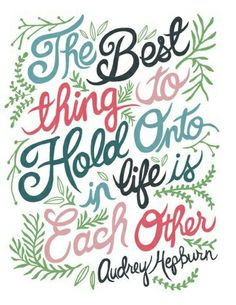 Inspirational & Motivational Quotes... The Best Thing To Hold Onto In Life Is Each Other - Audrey Hepburn