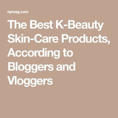 The Best K-Beauty Skin-Care Products, According to Bloggers and Vloggers