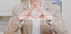 """An Entrepreneur's Most Valuable Asset: The Ability to Say 'No'   Have you ever noticed how many times a week you say """"yes"""" to a person or project– only to end up regretting your decision? Of those commitments, how many were actually in line w..."""