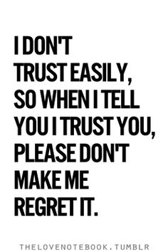 """""""I don't trust easily, so when I tell you I trust you, please don't make me regret it."""""""